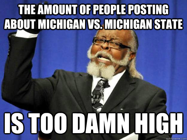 the amount of people posting about michigan vs michigan sta - Toodamnhigh