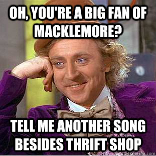 oh youre a big fan of macklemore tell me another song bes - Condescending Wonka