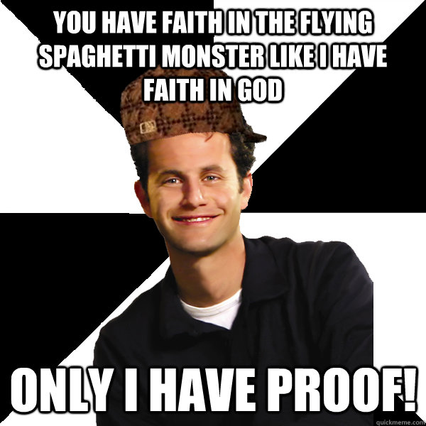 you have faith in the flying spaghetti monster like i have f - Scumbag Christian