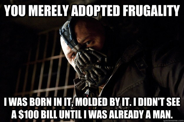 you merely adopted frugality i was born in it molded by it - Angry Bane