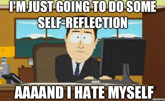 Im just going to do some selfreflection AAAAND ITS everywher - aaaand its gone