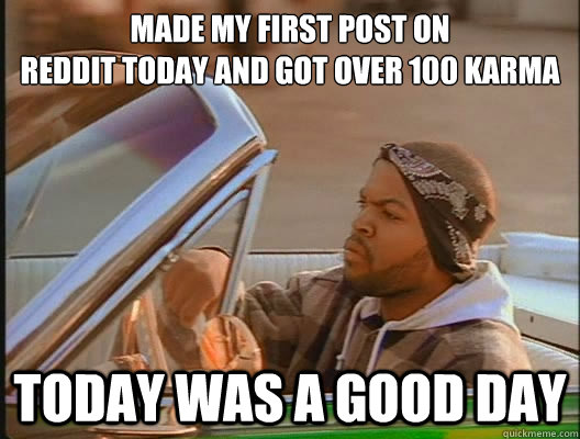 made my first post on reddit today and got over 100 karma to - today was a good day
