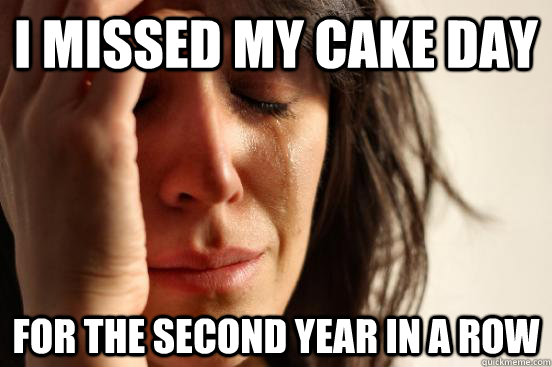 i missed my cake day for the second year in a row - First World Problems
