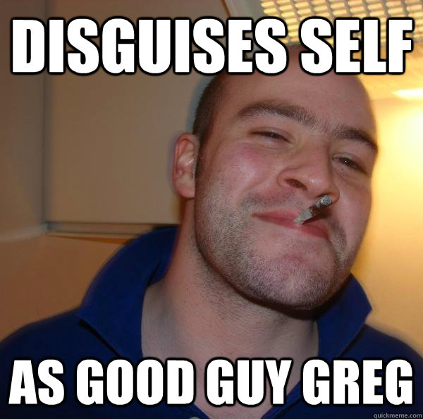 disguises self as good guy greg - Good Guy Greg