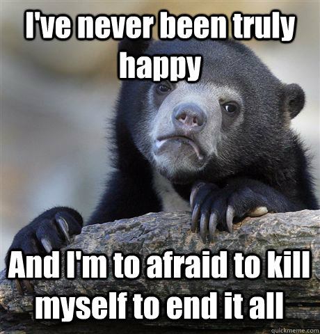 ive never been truly happy and im to afraid to kill myself - Confession Bear