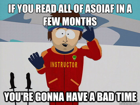 if you read all of asoiaf in a few months youre gonna have  - mcbadtime