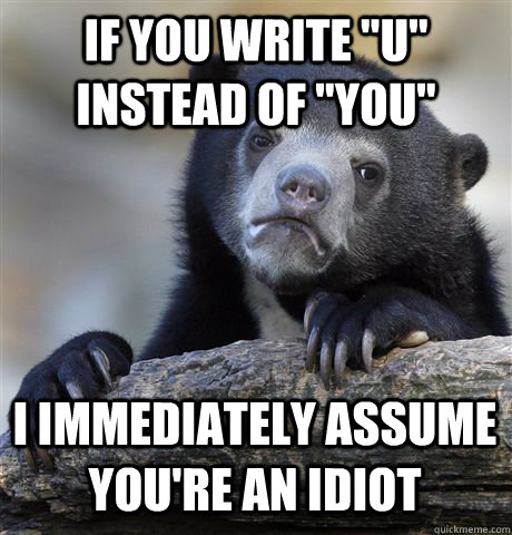 if you write u instead of you i immediately assume your - Confession Bear