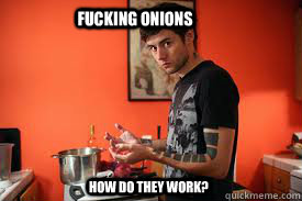 fucking onions how do they work  -