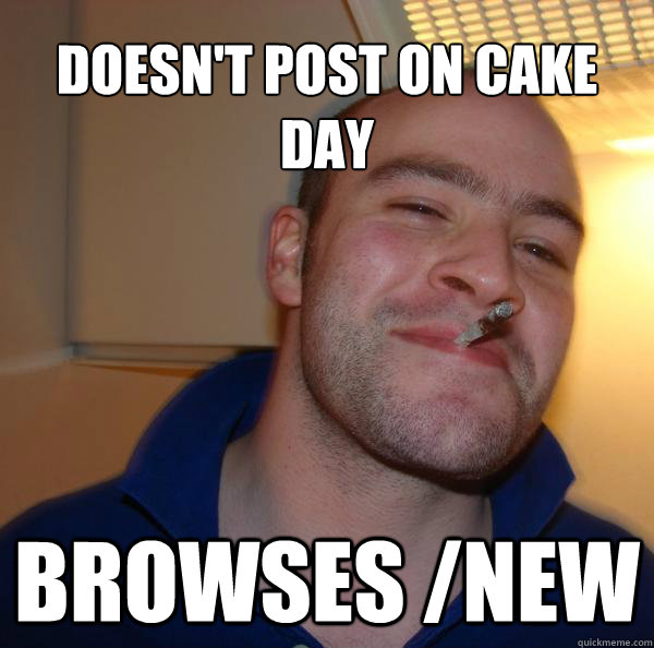 doesnt post on cake day browses new - Good Guy Greg