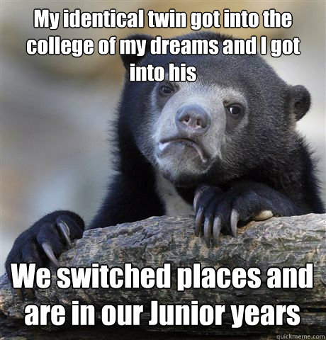 my identical twin got into the college of my dreams and i go - Confession Bear