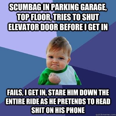 scumbag in parking garage top floor tries to shut elevator - Success Kid