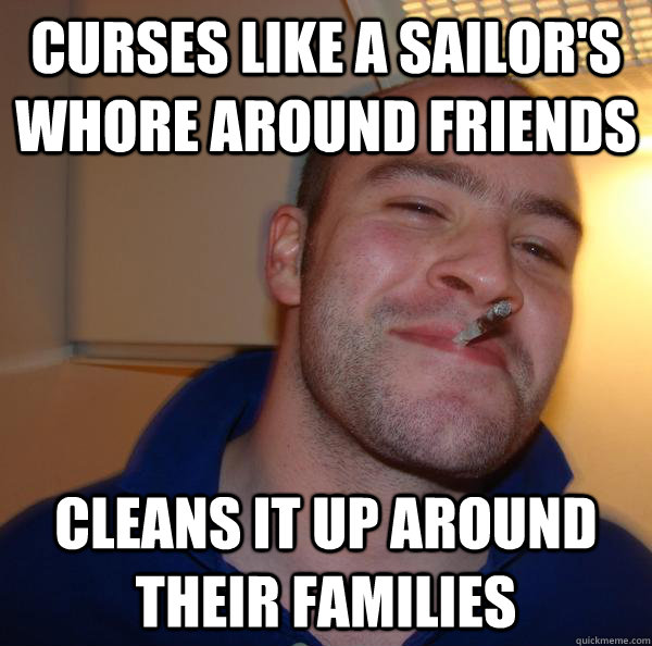 curses like a sailors whore around friends cleans it up aro - Good Guy Greg