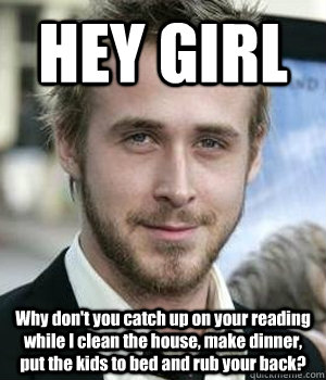 hey girl why dont you catch up on your reading while i clea - Ryan gosling