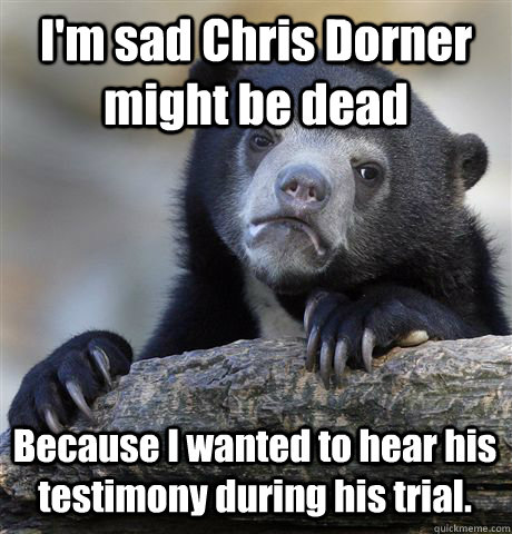 im sad chris dorner might be dead because i wanted to hear  - Confession Bear