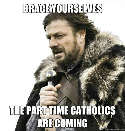 brace yourselves the part time catholics are coming  - braceyouselves
