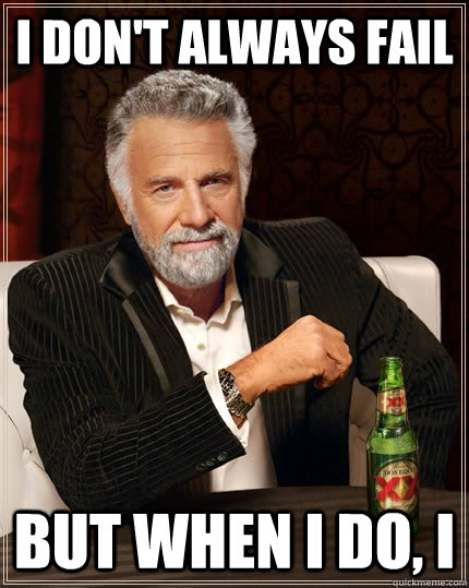 i dont always fail but when i do i - The Most Interesting Man In The World