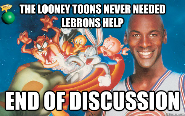 the looney toons never needed lebrons help end of discussion - 