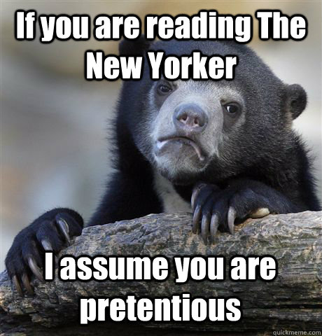if you are reading the new yorker i assume you are pretentio - Confession Bear