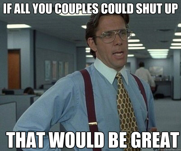 if all you couples could shut up that would be great - that would be great