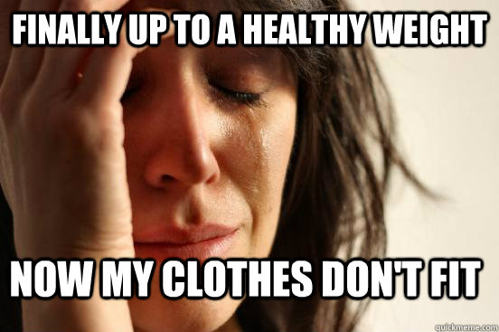 finally up to a healthy weight now my clothes dont fit - FirstWorldProblems