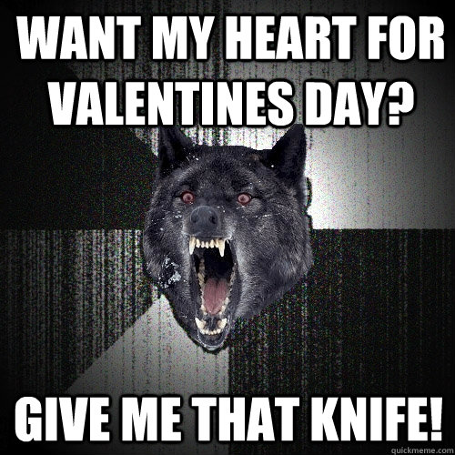 want my heart for valentines day give me that knife - Insanity Wolf