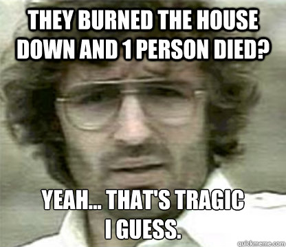 they burned the house down and 1 person died yeah thats -