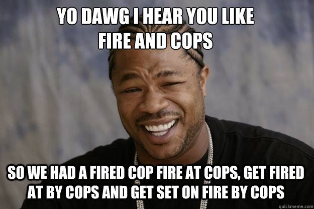 yo dawg i hear you like fire and cops so we had a fired cop - Xzibit meme