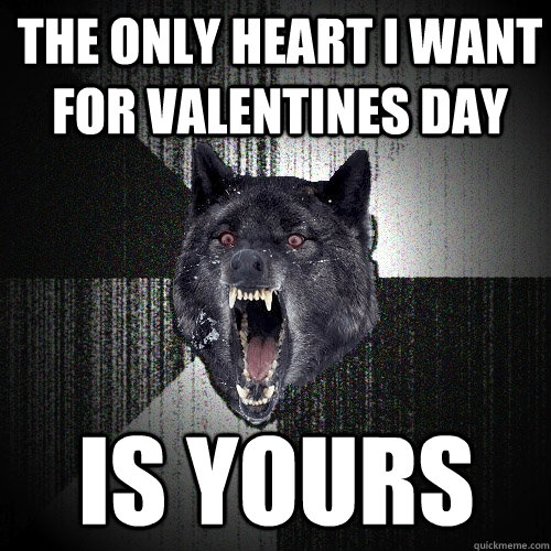 the only heart i want for valentines day is yours - Insanity Wolf
