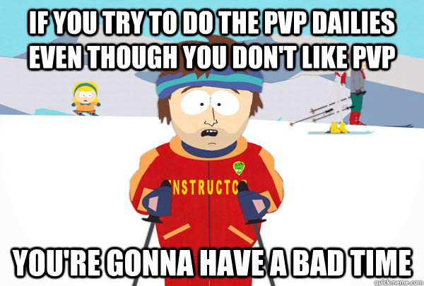 if you try to do the pvp dailies even though you dont like  - Super Cool Ski Instructor