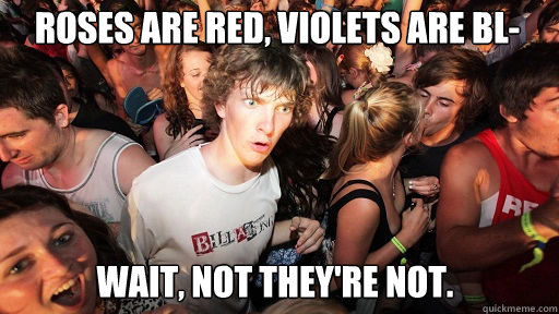 roses are red violets are bl wait not theyre not - Sudden Clarity Clarence