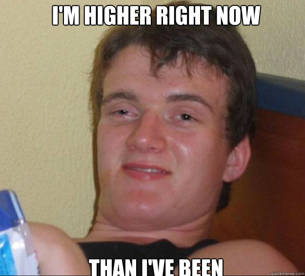 im higher right now than ive been - 10guy