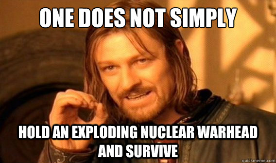 one does not simply hold an exploding nuclear warhead and su - onedoesnotsimply