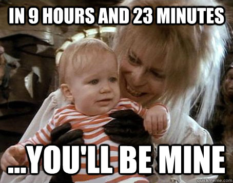 in 9 hours and 23 minutes youll be mine - Jareth the Goblin King