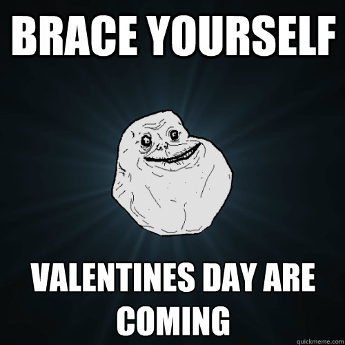 brace yourself valentines day are coming - Forever Alone