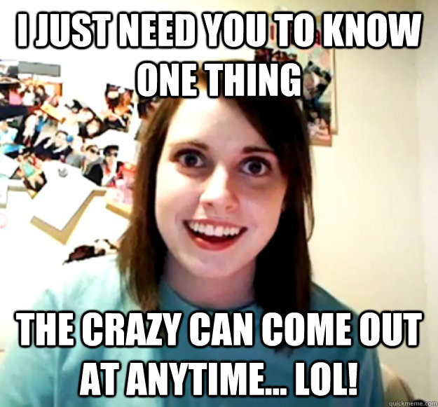 i just need you to know one thing the crazy can come out at  - Overly Attached Girlfriend