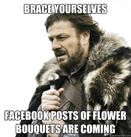 brace yourselves facebook posts of flower bouquets are comin - braceyouselves
