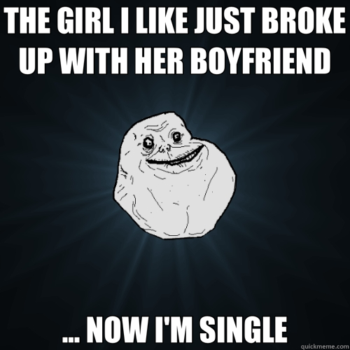 THE GIRL I LIKE JUST BROKE UP WITH HER BOYFRIEND ... NOW I'M - Forever Alone