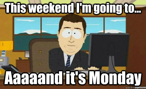this weekend im going to aaaaand its monday - anditsgone