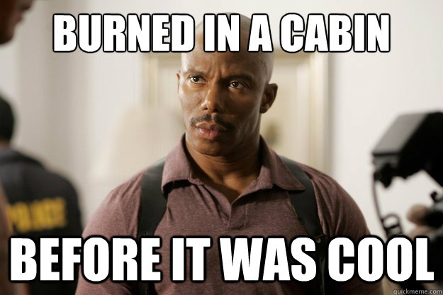 burned in a cabin before it was cool - doakes