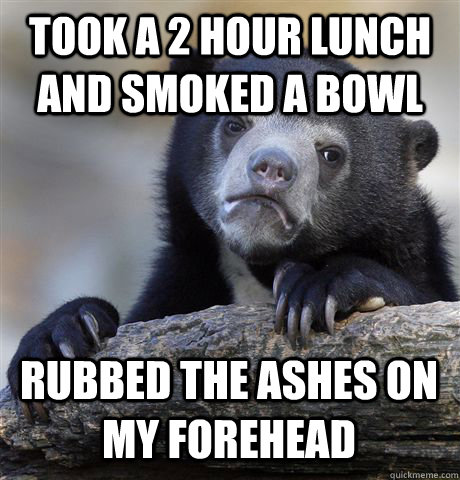 took a 2 hour lunch and smoked a bowl rubbed the ashes on my - Confession Bear
