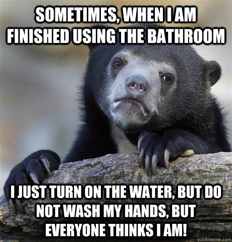 sometimes when i am finished using the bathroom i just turn - confessionbear