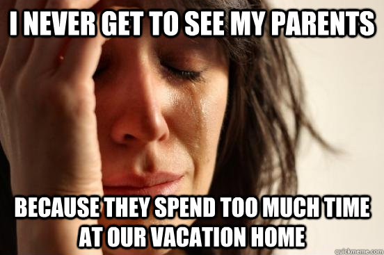 i never get to see my parents because they spend too much ti - First World Problems