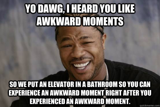 yo dawg i heard you like awkward moments so we put an eleva - YO DAWG