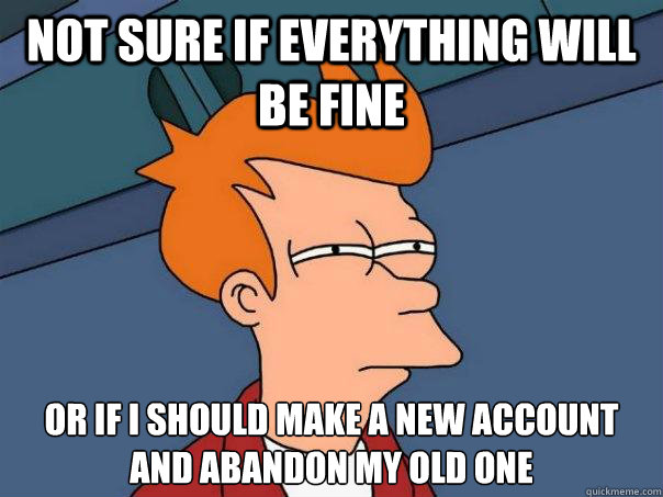 not sure if everything will be fine or if i should make a ne - Futurama Fry