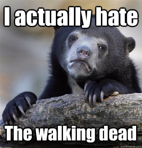 i actually hate the walking dead - Confession Bear