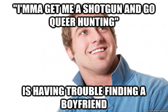 imma get me a shotgun and go queer hunting is having trou - Misunderstood douchebag