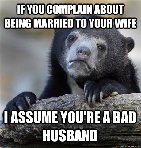 if you complain about being married to your wife i assume yo - Confession Bear