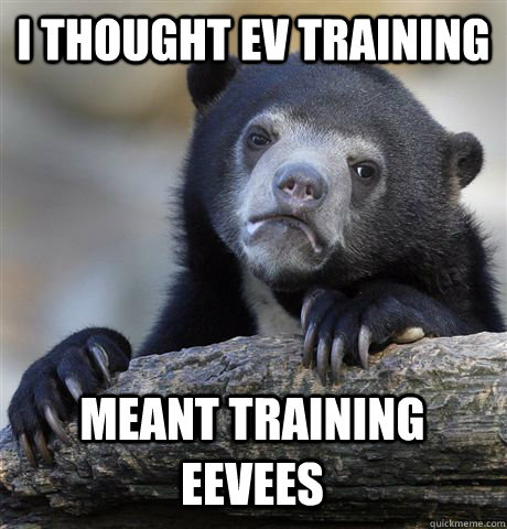 i thought ev training meant training eevees - Confession Bear