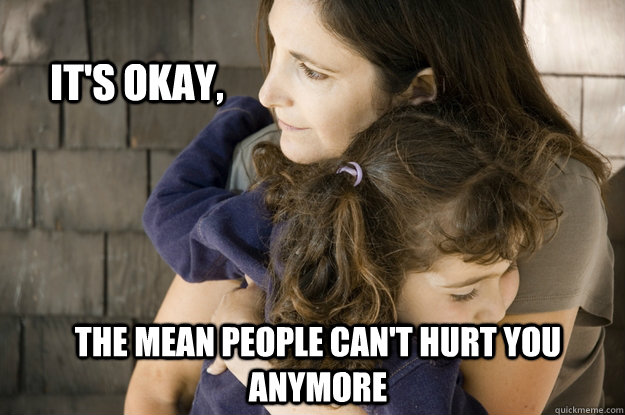 its okay the mean people cant hurt you anymore - Protective Parent