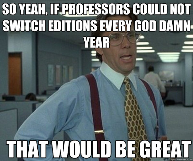 so yeah if professors could not switch editions every god d - that would be great